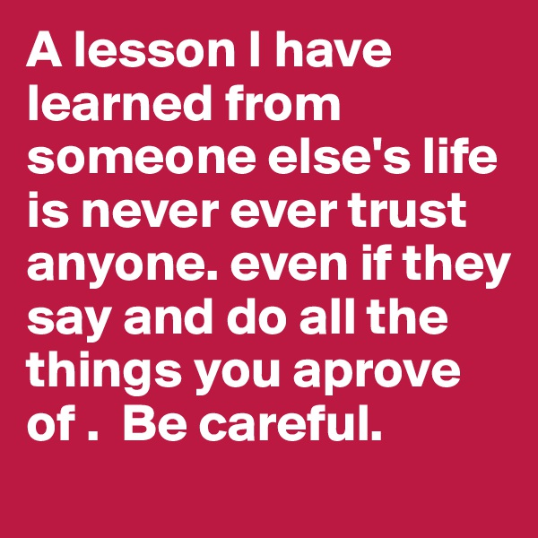 A lesson I have learned from someone else's life is never ever trust anyone. even if they say and do all the things you aprove of .  Be careful.