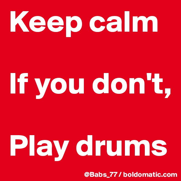 Keep calm  If you don't,  Play drums