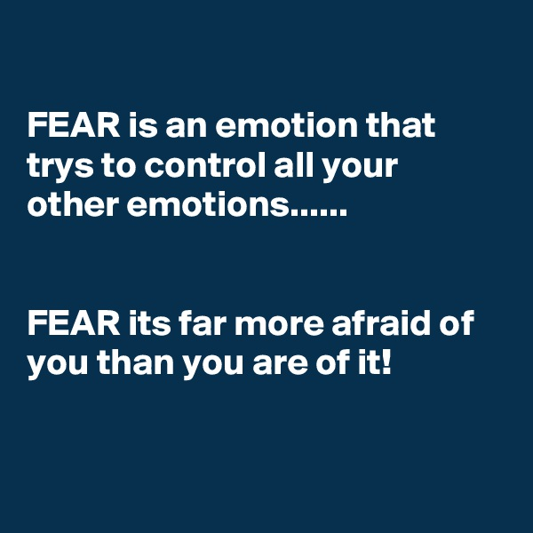 FEAR is an emotion that trys to control all your other emotions......    FEAR its far more afraid of you than you are of it!