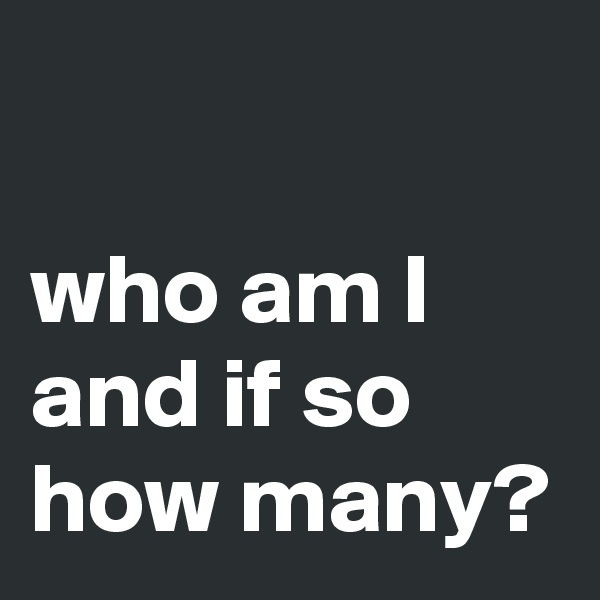 who am I and if so how many?