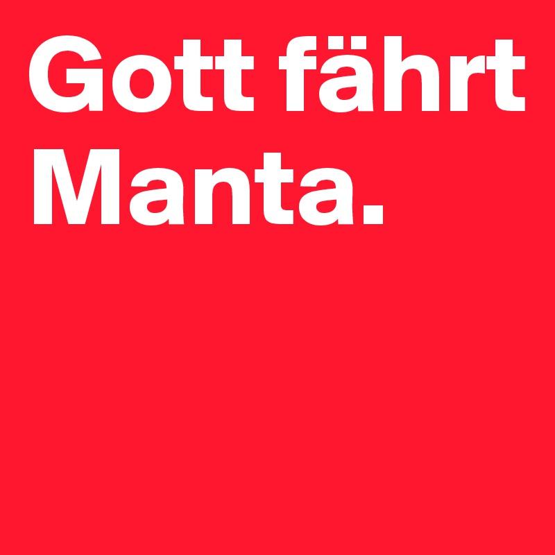 Gott fährt Manta.