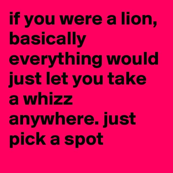 if you were a lion, basically everything would just let you take a whizz anywhere. just pick a spot