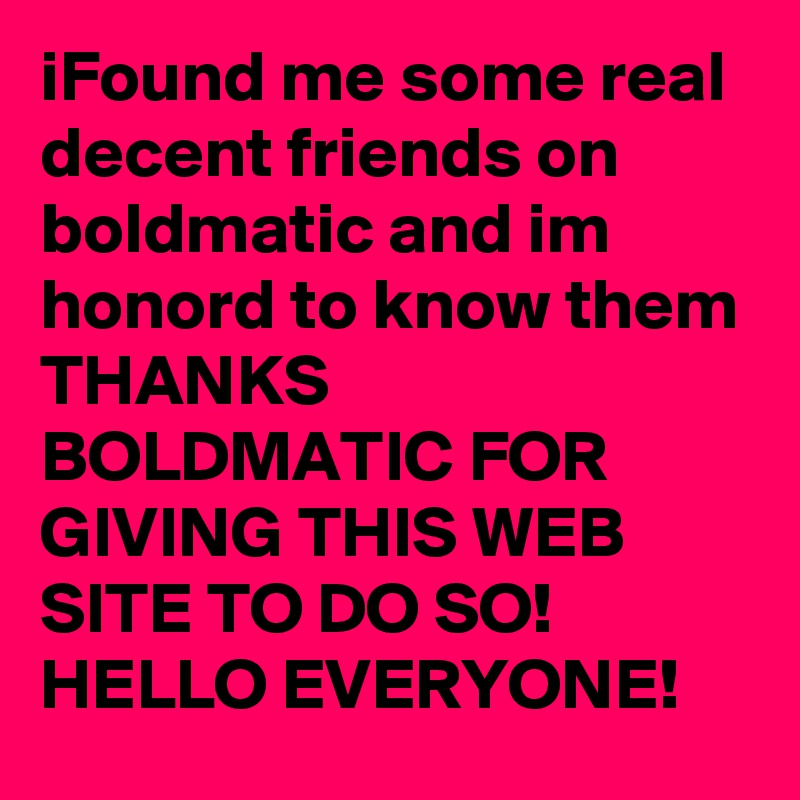 iFound me some real decent friends on boldmatic and im honord to know them  THANKS BOLDMATIC FOR GIVING THIS WEB SITE TO DO SO! HELLO EVERYONE!