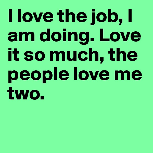 I love the job, I am doing. Love it so much, the people love me two.