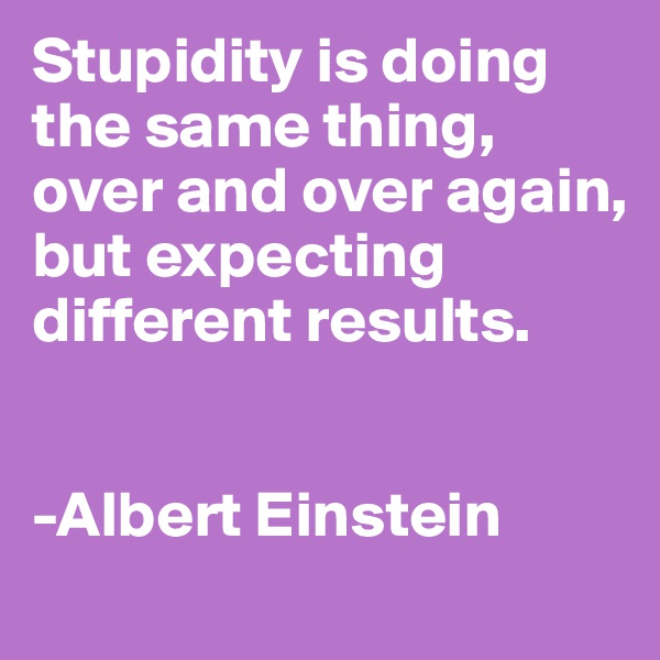 Stupidity is doing the same thing, over and over again, but expecting different results.    -Albert Einstein