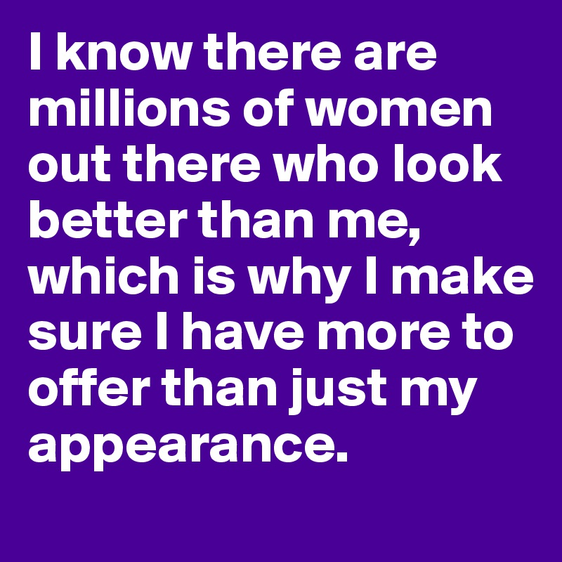 I know there are millions of women out there who look better than me, which is why I make sure I have more to offer than just my appearance.