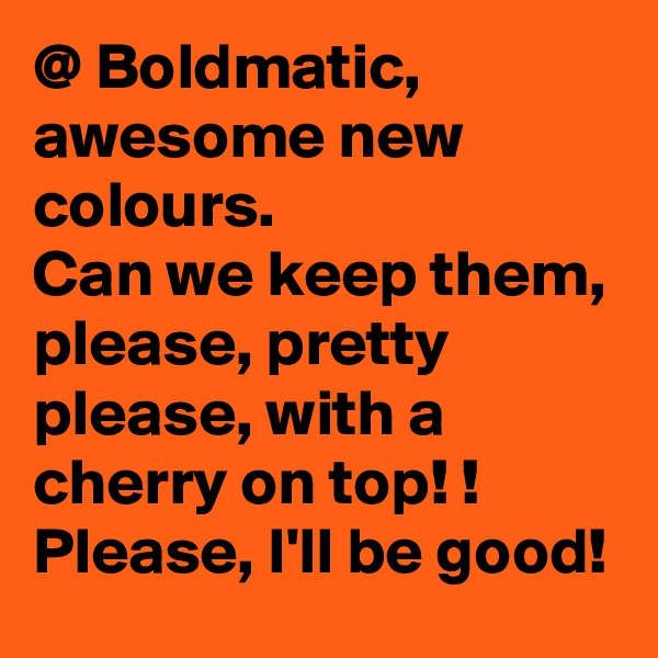 @ Boldmatic, awesome new colours. Can we keep them, please, pretty please, with a cherry on top! ! Please, I'll be good!