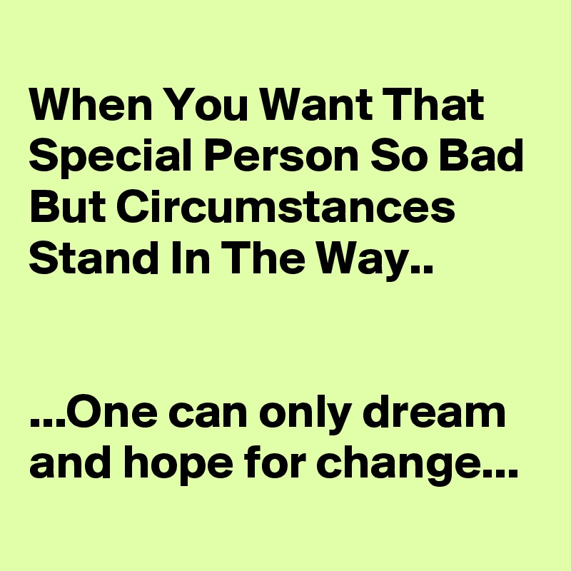When You Want That Special Person So Bad But Circumstances Stand In The Way..   ...One can only dream and hope for change...
