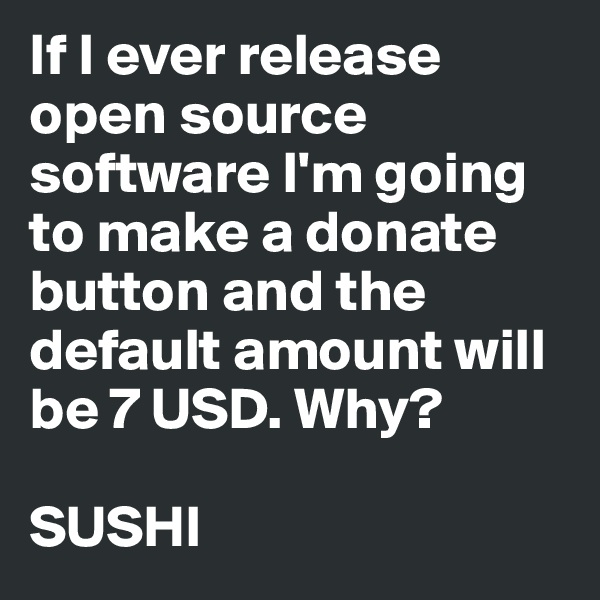 If I ever release open source software I'm going to make a donate button and the default amount will be 7 USD. Why?  SUSHI