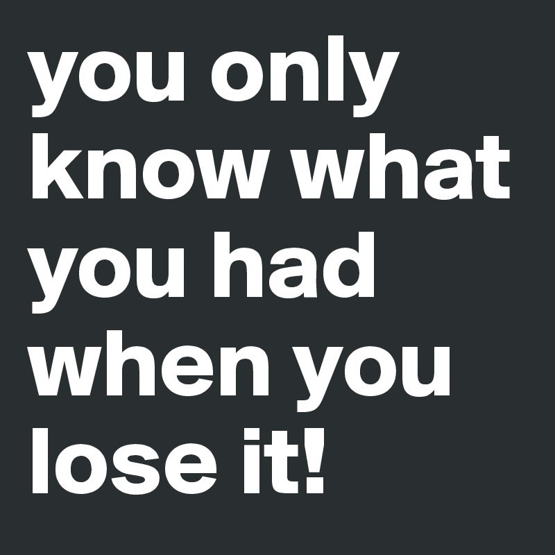 you only know what you had when you lose it!