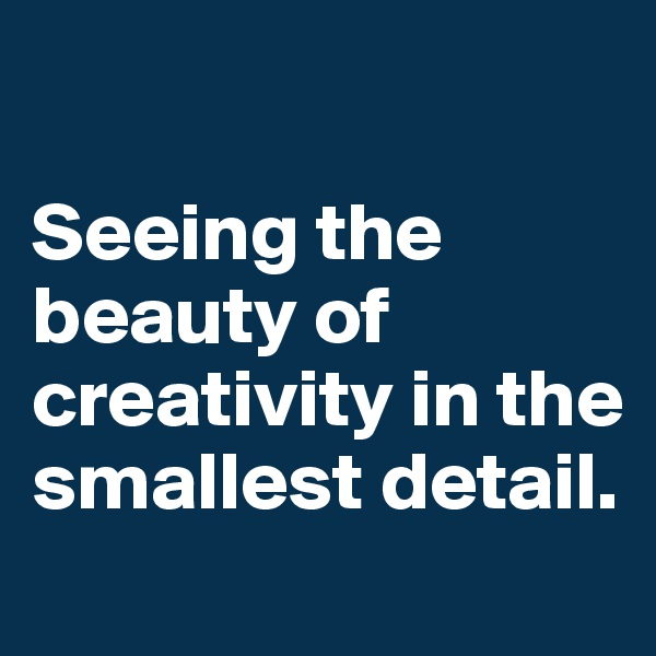 Seeing the beauty of creativity in the smallest detail.