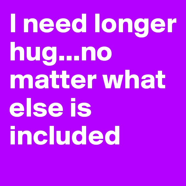 I need longer hug...no matter what else is included