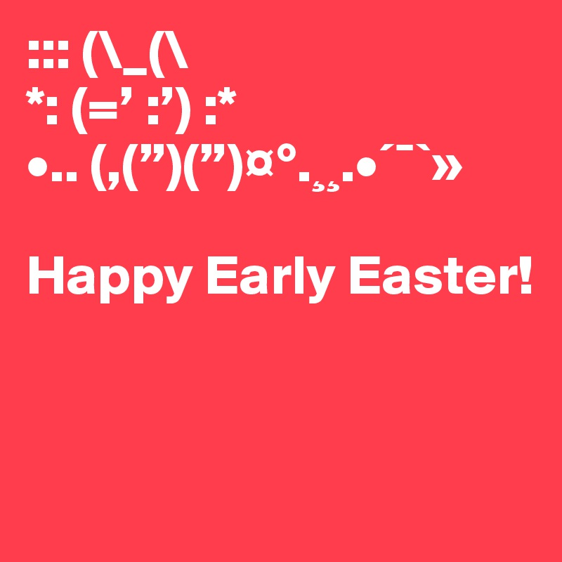"::: (\_(\ *: (=' :') :* •.. (,("")("")¤°.¸¸.•´¯`»  Happy Early Easter!"
