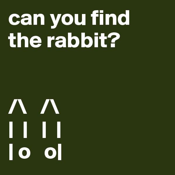 can you find the rabbit?   /\   /\ |  |   |  | | o   o|