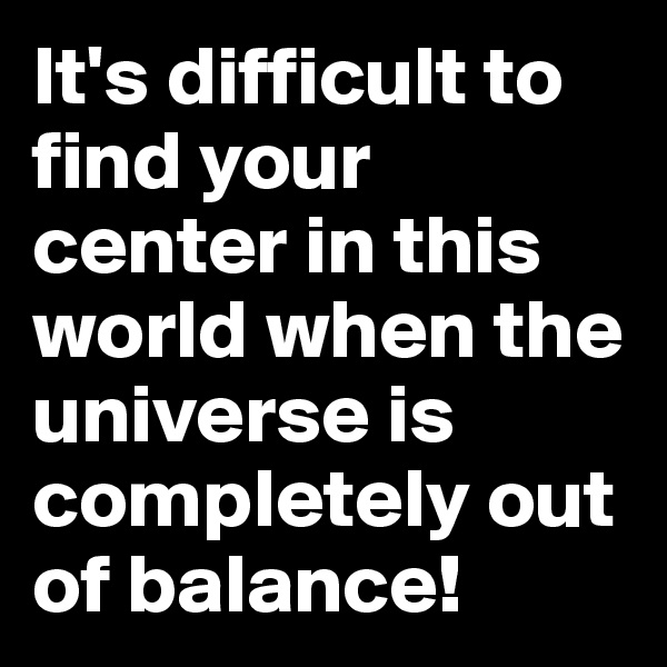 It's difficult to find your center in this world when the universe is completely out of balance!