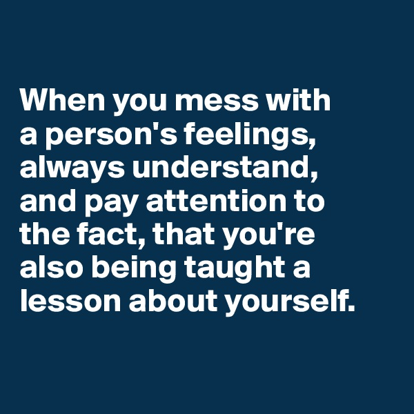 When you mess with  a person's feelings, always understand,  and pay attention to  the fact, that you're  also being taught a lesson about yourself.