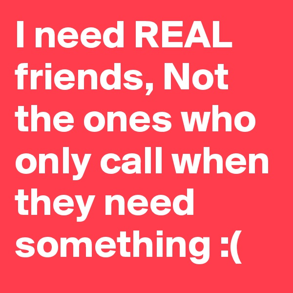 I need REAL friends, Not the ones who only call when they need something :(