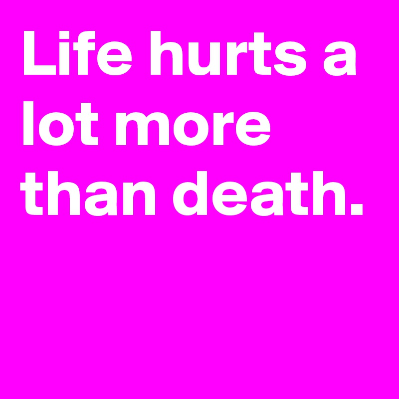 Life Hurts A Lot More Than Death Post By Miklas0815 On Boldomatic