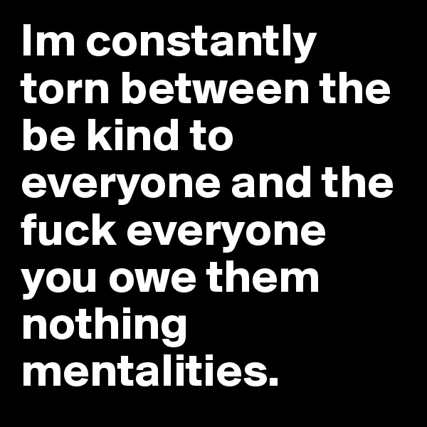 Im constantly torn between the be kind to everyone and the fuck everyone you owe them nothing mentalities.