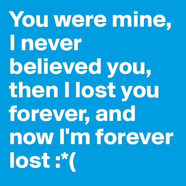 You were mine, I never believed you, then I lost you forever, and now I'm forever lost :*(