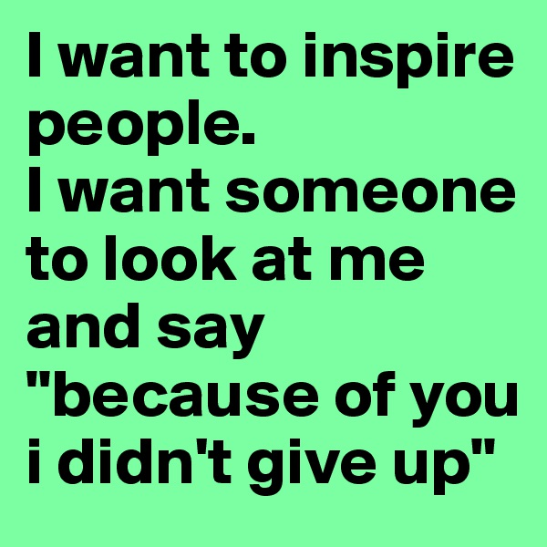 """I want to inspire people. I want someone to look at me and say """"because of you i didn't give up"""""""