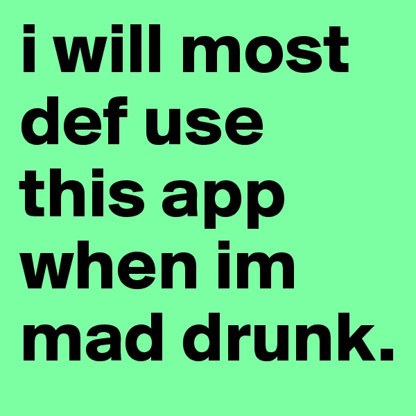 i will most def use this app when im mad drunk.