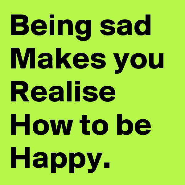 Being sad Makes you Realise How to be Happy.