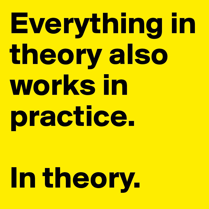 Everything in theory also works in practice.  In theory.