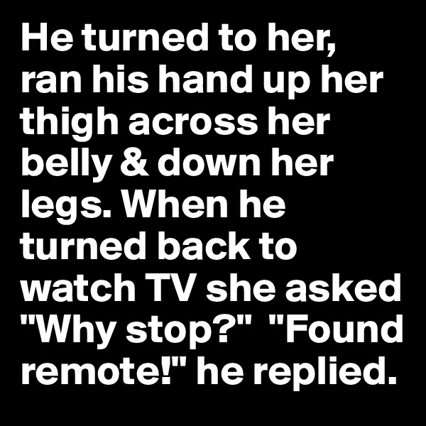 """He turned to her, ran his hand up her thigh across her belly & down her legs. When he turned back to watch TV she asked """"Why stop?""""  """"Found remote!"""" he replied."""