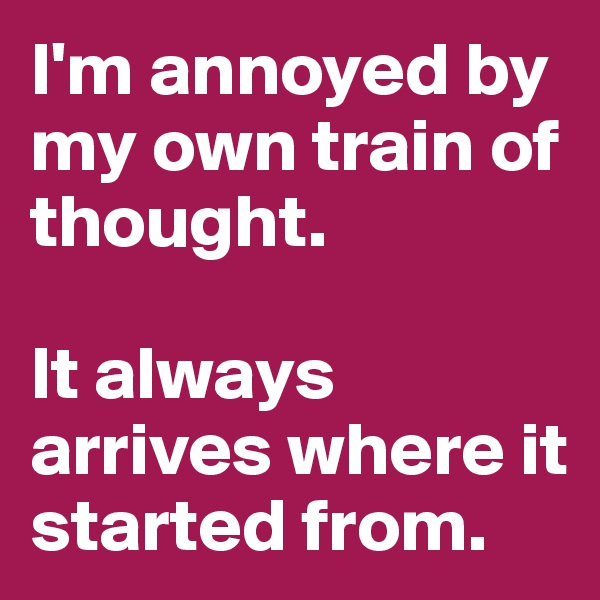 I'm annoyed by my own train of thought.   It always arrives where it started from.