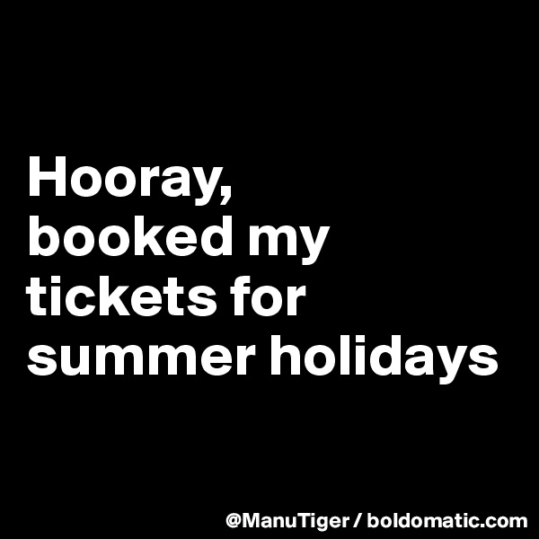 Hooray,  booked my tickets for summer holidays