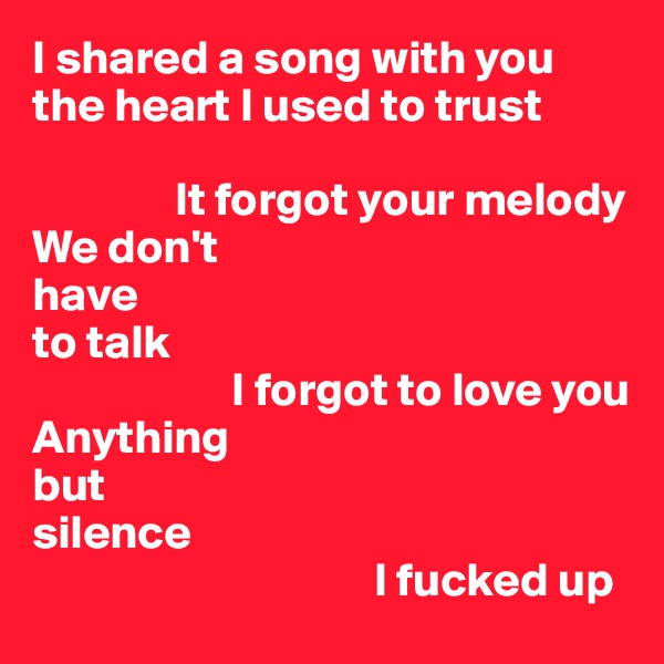 I shared a song with you the heart I used to trust                 It forgot your melody We don't have to talk                      I forgot to love you Anything but silence                                     I fucked up