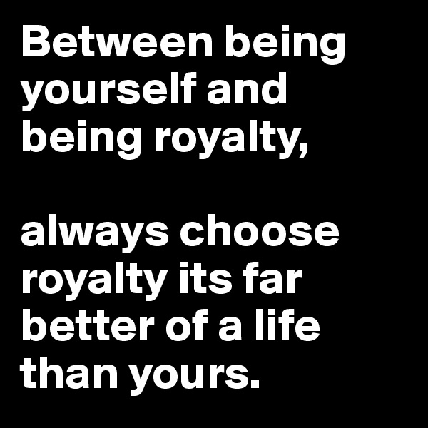 Between being yourself and being royalty,  always choose royalty its far better of a life than yours.