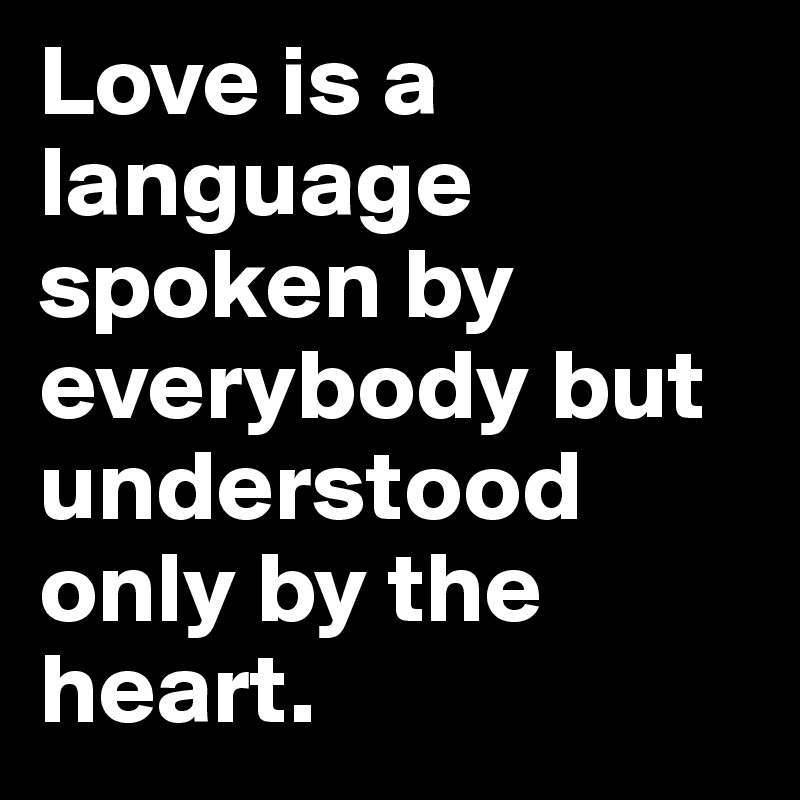 Love is a language spoken by everybody but understood only by the heart.
