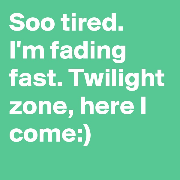 Soo tired. I'm fading fast. Twilight zone, here I come:)