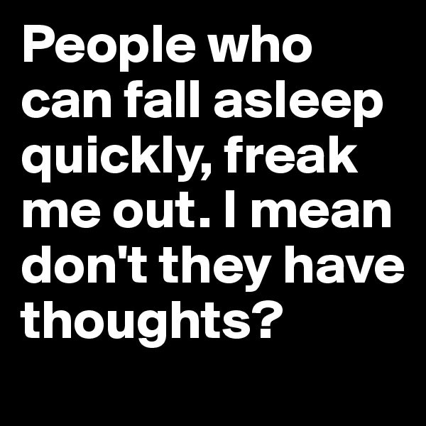 People who can fall asleep quickly, freak me out. I mean don't they have thoughts?
