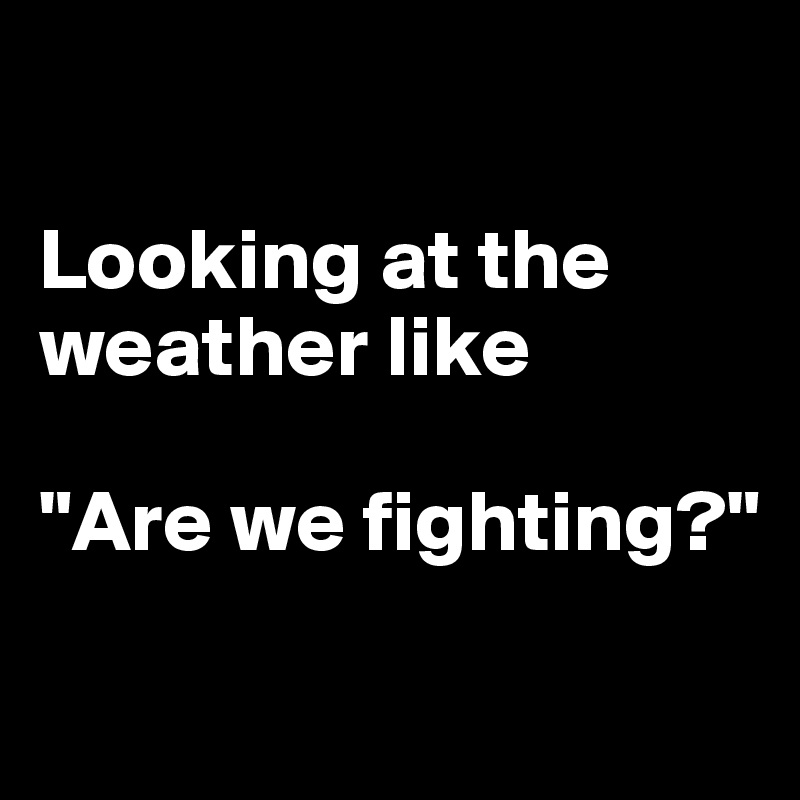 """Looking at the weather like  """"Are we fighting?"""""""