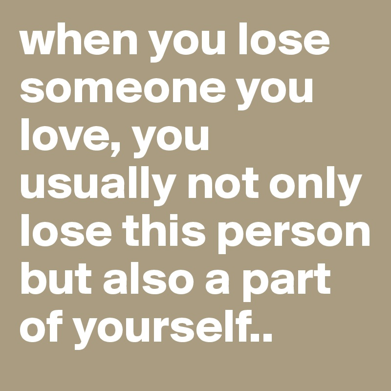 When You Lose Someone You Love You Usually Not Only Lose This