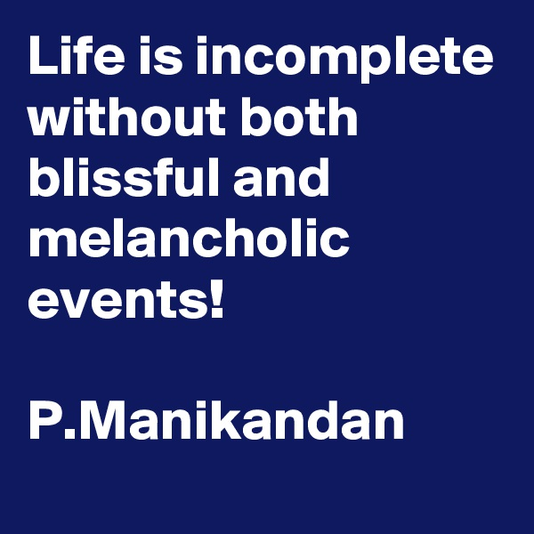 Life is incomplete without both blissful and melancholic events!  P.Manikandan