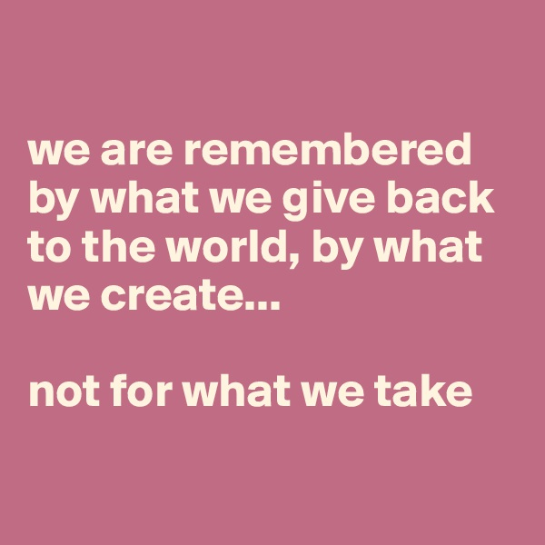 we are remembered by what we give back to the world, by what we create...  not for what we take