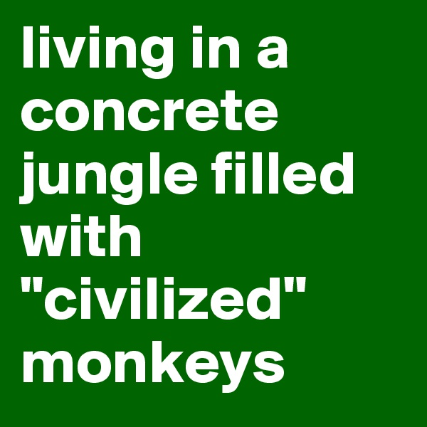"living in a concrete jungle filled with ""civilized"" monkeys"