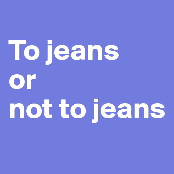 To jeans  or not to jeans