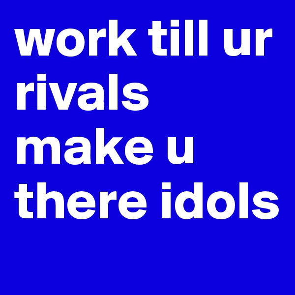 work till ur rivals make u there idols