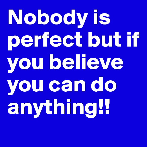 Nobody is perfect but if you believe you can do anything!!