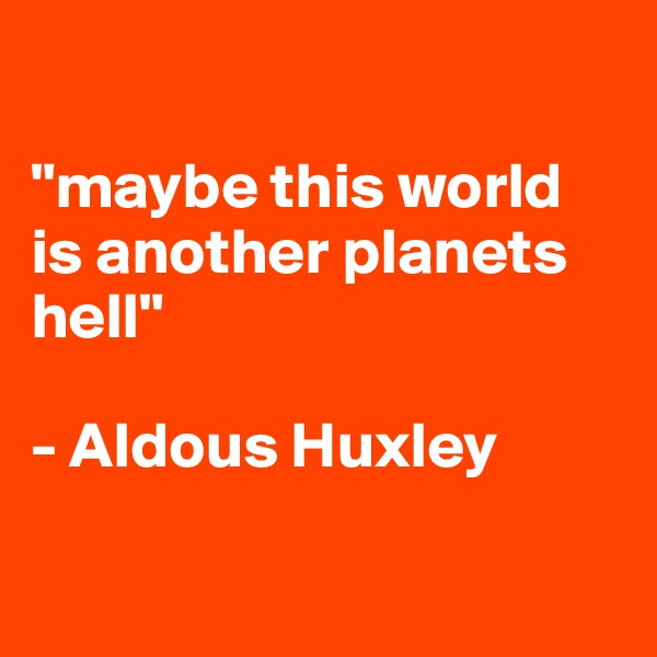 """""""maybe this world is another planets hell""""  - Aldous Huxley"""