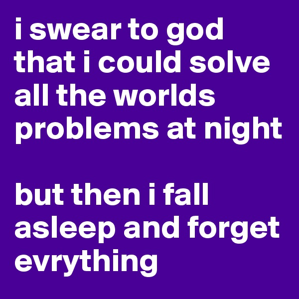 i swear to god that i could solve all the worlds problems at night  but then i fall asleep and forget evrything