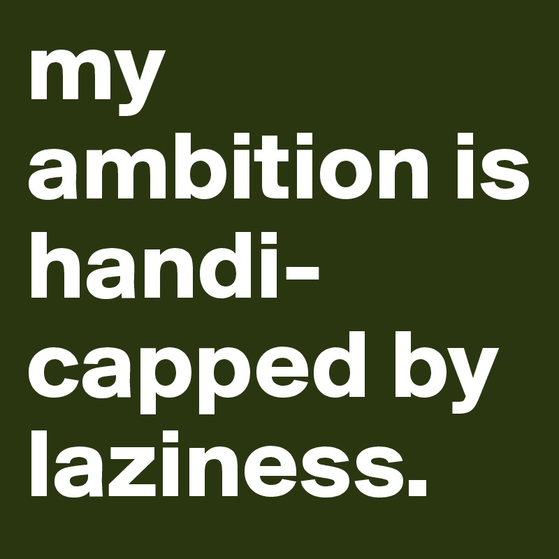 my ambition is handi-capped by laziness.