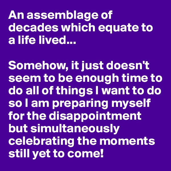 An assemblage of decades which equate to a life lived...  Somehow, it just doesn't seem to be enough time to do all of things I want to do so I am preparing myself for the disappointment but simultaneously celebrating the moments still yet to come!