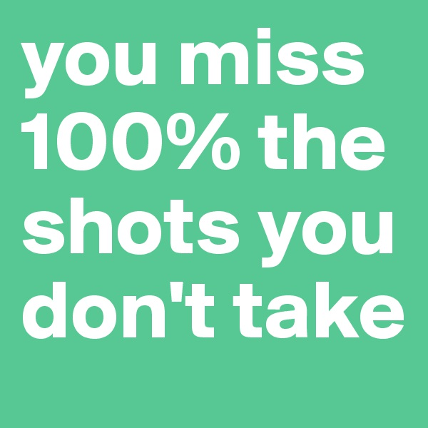 you miss 100% the shots you don't take