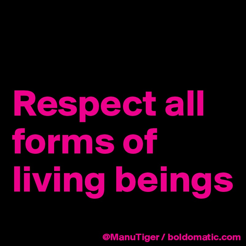 Respect all forms of living beings